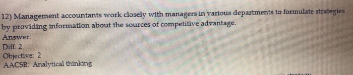 12) Management accountants work closely with managers in various departments to formulate strategies by providing information about the sources of competitive advantage. Answer Diff: 2 Objective: 2 AACSB: Analytical thinking