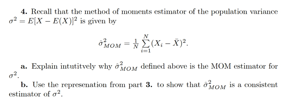 4. Recall that the method of moments estimator of the population variance a2-EX-E(X)]2 is given by V12 X, - X)2. . Explain intutitvely why ơMOM defined above is the MOM estimator for σ2 b. Use the represenation from part 3. to show that ơMOM is a consistent estimator of σ2