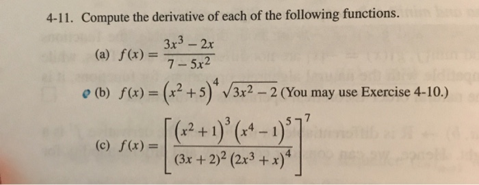 4-11. Compute the derivative of each of the following functions. (a) f(x) = 3x3-2x 7- 5x2 O (b) f(x) (x2 + 5) V3x2-2 (You may use Exercise 4-10.) x2+1x4-1 (c) f(x)-| (3x+2)2(2x3+x) 4