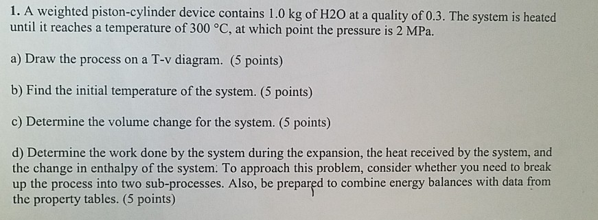 1. A weighted piston-cylinder device contains 1.0 kg of H20 at a quality of 0.3. The system is heated until it reaches a temperature of 300 °C, at which point the pressure is 2 MPa. a) Draw the process on a T-v diagram. (5 points) b) Find the initial temperature of the system. (5 points) c) Determine the volume change for the system. (5 points) d) Determine the work done by the system during the expansion, the heat received by the system, and the change in enthalpy of the system. To approach this problem, consider whether you need to break up the process into two sub-processes. Also, be prepared to combine energy balances with data from the property tables. (5 points)