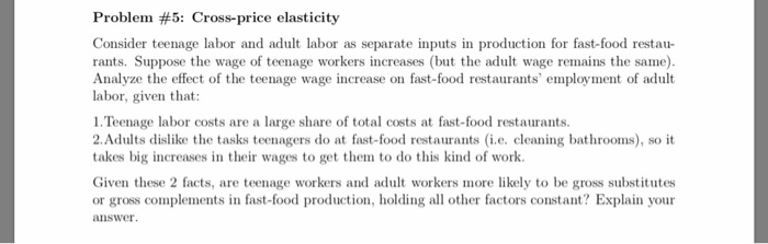 Problem #5: Cross-price elasticity Consider teenage labor and adult labor as separate inputs in production for fast-food restau- rants. Suppose the wage of teenage workers increases (but the adult wage remains the same). Analyze the effect of the teenage wage increase on fast-food restaurants employment of adult labor, given that: 1. Teenage labor costs are a large share of total costs at fast-food restaurants. 2.Adults dislike the tasks teenagers do at fast-food restaurants (i.e. cleaning bathrooms), so it takes big increases in their wages to get them to do this kind of work. Given these 2 facts, are teenage workers and adult workers more likely to be gross substitutes or gross complements in fast-food production, holding all other factors constant? Explain your answer
