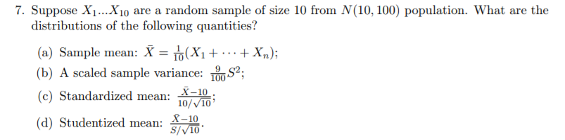 7. Suppose X1...Xio are a random sample of size 10 from N(10, 100) population. What are the distributions of the following quantities? a) sample mean: Λ 101T. (b) A scaled sample variance: Standardized miean: (d) Studentized mean: 10 S2; (c) -10; 10/V10 S/V10