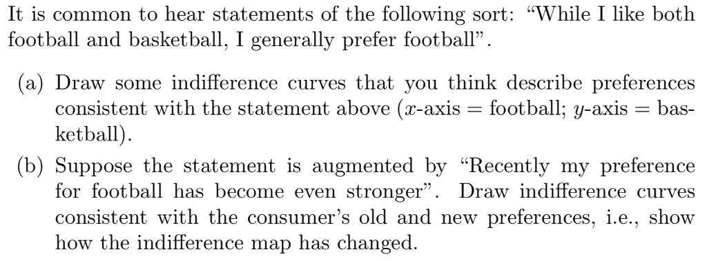 It is common to hear statements of the following sort: While I like both football and basketball, I generally prefer football. (a) Draw some indifference curves that you think describe preferences consistent with the statement above (x-axis football; y-axis -bas- ketball (b) Suppose the statement is augmented by Recently my preference for football has become even stronger. Draw indifference curves consistent with the consumers old and new preferences, i.e., show how the indifference map has changed.