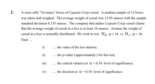 2. A store sells 16-ounce boxes of Captain Crisp cereal. A random sample of 12 boxes was taken and weighed. The average weight of cercal was 15.93 ounces with the sample standard deviation 0.135 ounces. The company that makes Captain Crisp cereal claims that the average weight of cereal in a box is at least 16 ounces. Assume the weight of cereal in a box is normally distributed. We wish to test Ho: μ 16 vs H 1 : μ < 16 Find i) the value of the test statistic; i) .. the p-value (approximately) for this test; ...the p-value (approximately) for this test iii) the critical value(s) at α-0.10 level of significance; iv) the decision at a -0.10 level of significance.