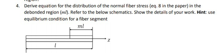 Derive equation for the distribution of the normal fiber stress (eq. 8 in the paper) in the debonded region (ml). Refer to the below schematics. Show the details of your work. Hint: use equilibrium condition for a fiber segment 4. ml