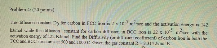 Problem 4: (20 points) The diffusion constant Do for carbon in FCC iron is 2 x 10-5 m/sec and the activation energy is 142 kJ/mol while the diffusion constant for carbon diffusion in BCC iron is 22 x 10 m2/sec with the activation energy of 122 KJ/mol. Find the Diffusivity (or diffusion coefficient) of carbon iron in both the FCC and BCC structures at 500 and 1000 C. Given the gas constant R-8.314 Jmol.K