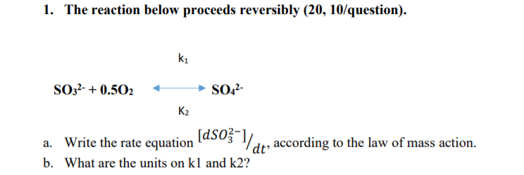 1. The reaction below proceeds reversibly (20, 10/question). k1 s032. + 0.502- > SO42- K2 ite the rate equation [(d50j , according to the law of mass action. dt acording to the law of mass action b. What are the units on kl and k2?