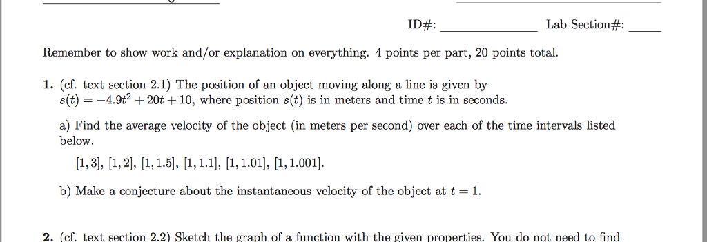 ID#: Lab Section#: Remember to show work and/or explanation on everything. 4 points per part, 20 points total. 1. (cf. text section 2.1) The position of an object moving along a line is given by s(t)--4.9t2 +20t +10, where position s(t) is in meters and time t is in seconds. a) Find the average velocity of the object (in meters per second) over each of the time intervals listed below [1,3], [1,2], [1,1.5], [1,1.1], [1, 1.01, 1,1.001] b) Make a conjecture about the instantaneous velocity of the object at t-1 2. (cf. text section 2.2) Sketch the graph of a function with the given properties. You do not need to find