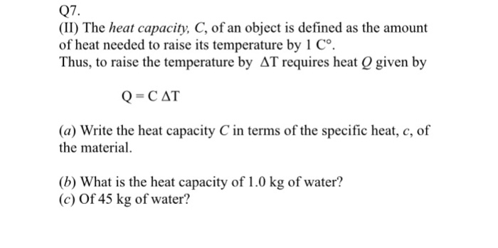 Q7. (II) The heat capacity, C, of an object is defined as the amount of heat needed to raise its temperature by 1 Co Thus, to raise the temperature by AT requires heat Q given by Q=CAT (a) Write the heat capacity C in terms of the specific heat, c, of the material. (b) What is the heat capacity of 1.0 kg of water? (c) Of 45 kg of water?