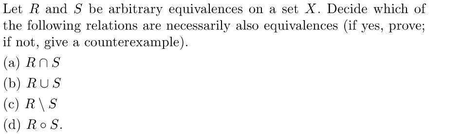 Let R and S be arbitrary equivalences on a set X. Decide which of the following relations are necessarily also equivalences (if yes, prove; if not, give a counterexample) (a) Rns (b) RUS (c) R S (d) Ro S.