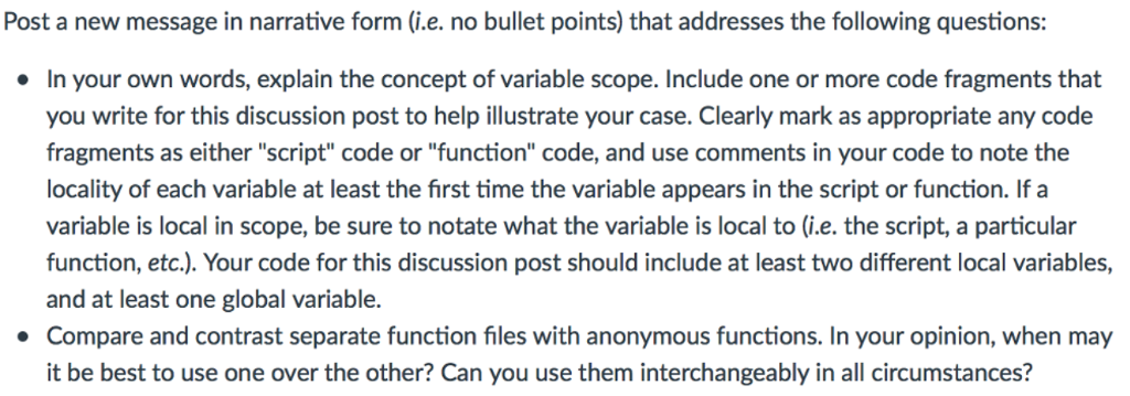 Post a new message in narrative form (i.e. no bullet points) that addresses the following questions: In your own words, explain the concept of variable scope. Include one or more code fragments that you write for this discussion post to help illustrate your case. Clearly mark as appropriate any code fragments as either script code or function code, and use comments in your code to note the locality of each variable at least the first time the variable appears in the script or function. If a variable is local in scope, be sure to notate what the variable is local to (i.e. the script, a particular function, etc.). Your code for this discussion post should include at least two different local variables, and at least one global variable. Compare and contrast separate function files with anonymous functions. In your opinion, when may it be best to use one over the other? Can you use them interchangeably in all circumstances? ·