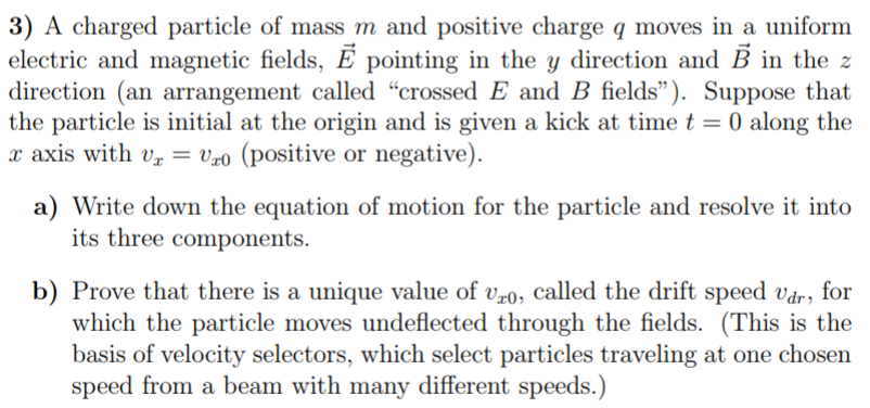 3) A charged particle of mass m and positive charge q moves in a uniform electric and magnetic fields, E pointing in the y di