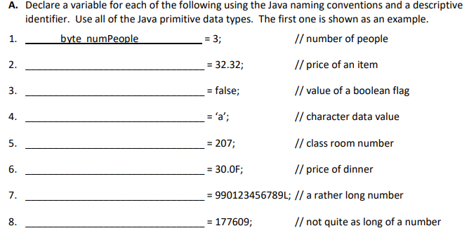 A. Declare a variable for each of the following using the Java naming conventions and a descriptive identifier. Use all of the Java primitive data types. The first one is shown as an example. e the first one is shown as an // number of people // price of an item // value of a boolean flag // character data value // class room number // price of dinner nce aumeecale 1. 2. 3. 4. 5. 6. 7. 8. 32.32; - false; 207; 30.OF 990123456789L; // a rather long number 177609; // not quite as long of a number