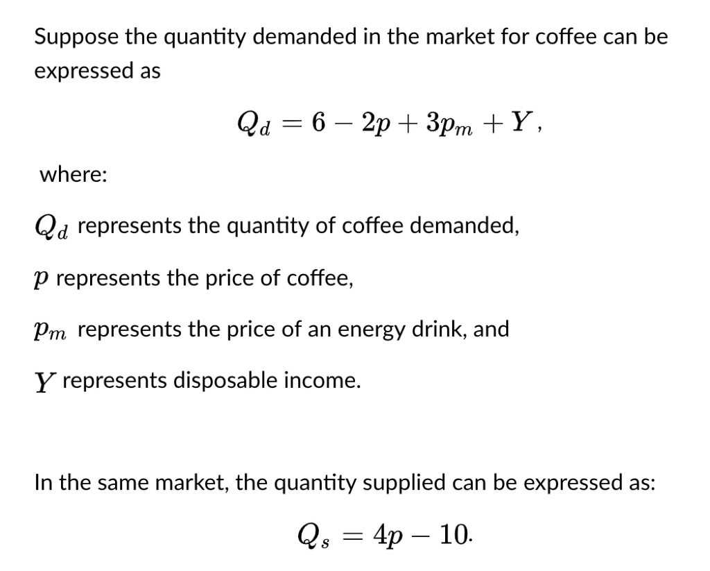 Suppose the quantity demanded in the market for coffee can be expressed as where: Qd represents the quantity of coffee demanded, p represents the price of coffee, Pm represents the price of an energy drink, and Y represents disposable income. In the same market, the quantity supplied can be expressed as: Qs4p 10.