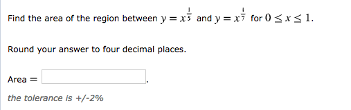 Find the area of the region between y = x-and y x-for 0 1. x Round your answer to four decimal places. Area the tolerance is +/-2%