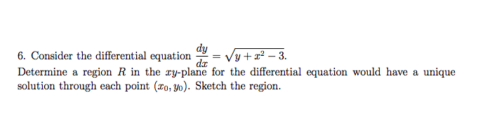dy 6. Consider the differential equation - vy+2-3 Determine a region R in the zy-plane for the differential equation would have a unique solution through each point (xo, yo). Sketch the region.