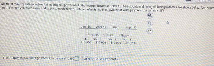 Will must make quarterty estimated income tax payments to the Internal Revenue Service The amounts and timing of these are the monthly interest rates that apply to each interval of time What is the P.equivalent of Wis payments on January 15? Jan 15 Apnil 15 June 15 Sept 15 mo. mo mo 10,000 $12,000 $13,000 $10,000 The B-oouveent ot Wis payments on lanuery 15 is S3 Roind to the nearest dolisa