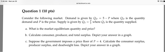 1:46 AM Wed Jan 30 72% blackboard.sc.edu Question 1 (10 pts) Consider the following market. Demand is given by Q)-5-P demand and P is the price. Supply is given by Qs = where Qs is the quantity supplied. where Q is the quantity a. What is the market equilibrium quantity and price? b. Calculate consumer, producer, and total surplus. Depict your answer in a graph. c. Suppose the government imposes a price floor of P- 4. Calculate the consumer surplus, producer surplus, and deadweight loss. Depict your answer in a graph