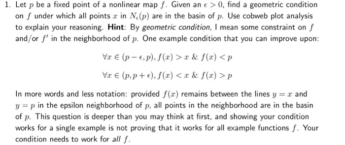 1. Let p be a fixed point of a nonlinear map f. Given an0, find a geometric condition on f under which all points in N (p) are in the basin of p. Use cobweb plot analysis to explain your reasoning. Hint: By geometric condition, I mean some constraint on f and/or f in the neighborhood of p. One example condition that you can improve upon: Vr (p- e,p),f(r) >& f(x)<p Vr E (p,p+e),f(x) < & f(x) > p In more words and less notation: provided f(x) remains between the lines y r and y p in the epsilon neighborhood of p, all points in the neighborhood are in the basin of p. This question is deeper than you may think at first, and showing your condition works for a single example is not proving that it works for all example functions f. Your condition needs to work for all f.