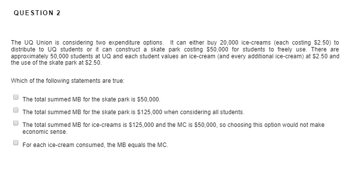 QUESTION 2 The UQ Union is considering two expenditure options. It can either buy 20,000 ice-creams (each costing $2.50) to distribute to UQ students or it can construct a skate park costing $50,000 for students to freely use. There are approximately 50,000 students at UQ and each student values an ice-cream (and every additional ice-cream) at $2.50 and the use of the skate park at $2.50. Which of the following statements are true The total summed MB for the skate park is $50,000. The total summed MB for the skate park is $125,000 when considering all students. The total summed MB for ice-creams is $125,000 and the MC is $50,000, so choosing this option would not make economic sense For each ice-cream consumed, the MB equals the MC.