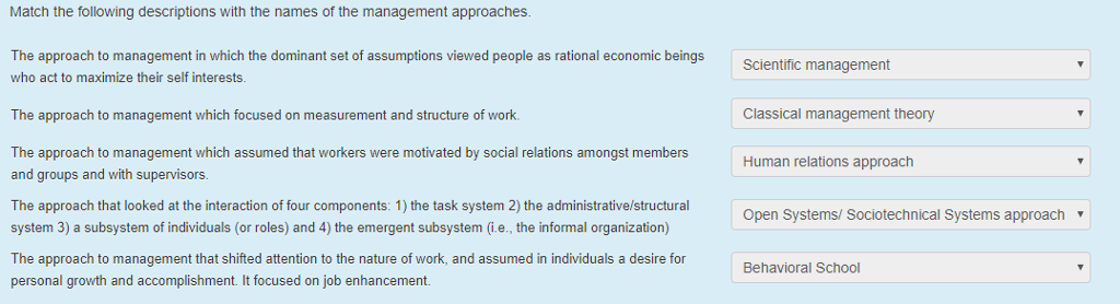Match the following descriptions with the names of the management approaches The approach to management in which the dominant set of assumptions viewed people as rational economic beings who act to maximize their self interests Scientific management Classical management theory Human relations approach The approach to management which focused on measurement and structure of work The approach to management which assumed that workers were motivated by social relations amongst members and groups and with supervisors The approach that looked at the interaction of four components: 1) the task system 2) the administrative/structura system 3) a subsystem of individuals (or roles) and 4) the emergent subsystem (i.e., the informal organization) The approach to management that shifted attention to the nature of work, and assumed in individuals a desire for personal growth and accomplishment. It focused on job enhancement Open Systems/ Sociotechnical Systems approachv Behavioral School