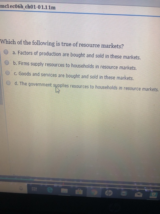 mclec06h ch01-01.11m Which of the following is true of resource markets? a. Factors of production are bought and sold in these markets. O b. Firms supply resources to households in resource markets. c. Goods and services are bought and sold in these markets. d. The government supplies resources to households in resource markets.