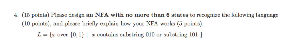 4. (15 points) Please design an NFA with no more than 6 states to recognize the following language (10 points), and please briefly explain how your NFA works (5 points). L x over 0,1 contains substring 010 or substring 101 )