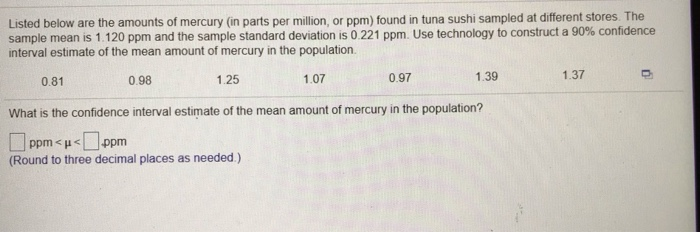 Listed below are the amounts of mercury (in parts per million, or ppm) found in tuna sushi sampled at different stores. The sample mean is 1 120 ppm and the sample standard deviation is 0 221 ppm. Use technology to construct a 90% confidence interval estimate of the mean amount of mercury in the population. 0.81 0.98 1.25 1.07 0.97 1.39 1.37 What is the confidence interval estimate of the mean amount of mercury in the population? □ppm < μ <□.ppm (Round to three decimal places as needed.)