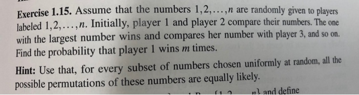 Exercise 1.15. Assume that the numbers 1,2, n are randomly given to players labeled 1,2,...,n. Initially, player 1 and player 2 compare their numbers. The one with the largest number wins and compares her number with player 3, and so on. Find the probability that player 1 wins m times. Hint: Use that, for every subset of numbers chosen uniformly at random, all the possible permutations of these numbers are equally likely. 1nl and define