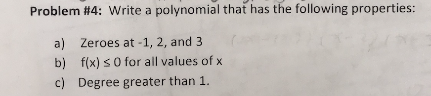 Problem #4: Write a polynomial that has the following properties: a) Zeroes at -1, 2, and 3 b) f(x) s 0 for all values of x c) Degree greater than 1.