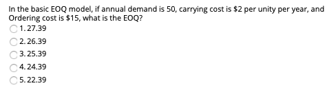 In the basic EOQ model, if annual demand is 50, carrying cost is $2 per unity per year, and Ordering cost is $15, what is the EOQ? 1.27.39 С 2.26.39 С 3.25.39 4.24.39 С 5.22.39
