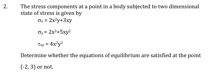 The stress components at a point in a body subjected to two dimensional state of stress is given by 2. ơ,-2x3+5xy2 Determine whether the equations of equilibrium are satisfied at the point (-2,3) or not.
