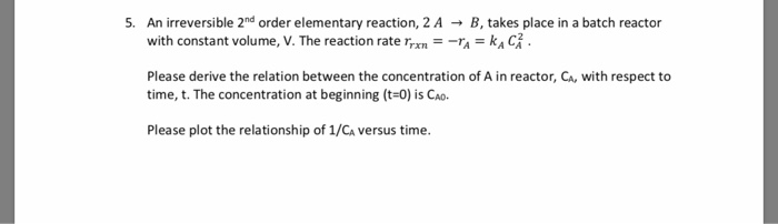 5. An irreversible 2nd order elementary reaction, 2 AB, takes place in a batch reactor with constant volume, V. The reaction rate r,xn--ra-kA 더 . Please derive the relation between the concentration of A in reactor, Ca, with respect to time, t. The concentration at beginning (t-0) is CAo Please plot the relationship of 1/CA versus time.