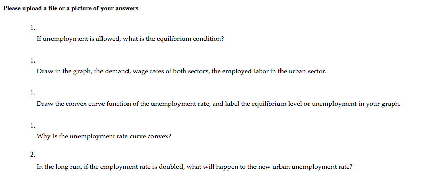Please upload a file or a picture of your answers 1. If unemployment is allowed, what is the equilibrium condition? 1. Draw in the graph, the demand, wage rates of both sectors, the employed labor in the urban sector 1. Draw the convex curve function of the unemployment rate, and label the equilibrium level or unemployment in your graph. 1. Why is the unemployment rate curve convex? 2. In the long run, if the employment rate is doubled, what will happen to the new urban unemployment rate?