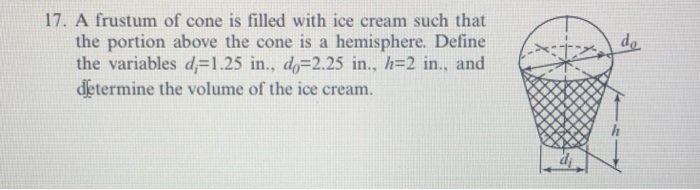 17. A frustum of cone is filled with ice cream such that the portion above the cone is a hemisphere. Define the variables d.-1.25 in., d0-2.25 in.. h-2 in., and determine the volume of the ice cream. ゴー