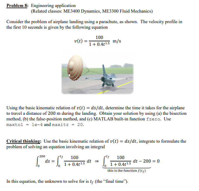 Problem 8: Engineering application (Related classes: ME3400 Dynamics, ME3300 Fluid Mechanics) Consider the problem of airplane landing using a parachute, as shown. The velocity profile in the first 10 seconds is given by the following equation 100 u(t) = m/s 1 0.4t15 75 Using the basic kinematic relation of v(t) -ds/dt, determine the time it takes for the airplane to travel a distance of 200 m during the landing. Obtain your solution by using (a) the bisection method, (b) the false-position method, and (c) MATLAB built-in function fzero. Use ma x tol = 1e-4 and maxitr 20 Critical thinking: Use the basic kinematic relation of v(t) - ds/dt, integrate to formulate the problem of solving an equation involving an integral f 100 this is the function f(tf) In this equation, the unknown to solve for is tf (the final time)