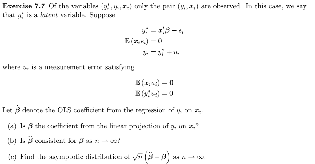 Exercise 7.7 Of the variables (yi, xi) only the pair (yi, xi) are observed. In this case, we say that yi is a latent variable. Suppose where ui is a measurement error satisfying Let ß denote the OLS coefficient from the regression of yi on (a) Ís β the coefficient from the linear projection of yi on z? (b) Is β consistent for β as n oo? (c as n oo. e) Find the asymptotic distribution of yn(3-8 as