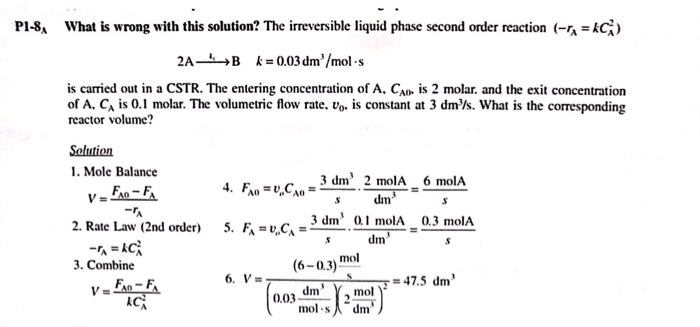 P-8 What is wrong with this solution? The irreversible liquid phase second order reaction (-r-AC) is carried out in a CSTR·The entering concentration of A, CAD, is 2 molar, and the exit concentration of A, CA is 0.1 molar. The volumetric flow rate, vo is constant at 3 dm/s. What is the corresponding reactor volume? 1. Mole Balance dm 3 dm 01 molA 0.3 molA 2. Rate Law (2nd order) 5. FA ,CA dm mol 3. Combine (6-0.3) 47.5 dm mol