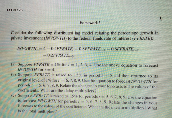 ECON 125 Homework 3 Consider the following distributed lag model relating the percentage growth in private investment (INVGWTH) to the federal funds rate of interest (FFRATE): -0.2FFRATE,-3 (a) Suppose FFRATE= 1% for t = 1, 2, 3, 4. Use the above equation to forecast INVGWTH for t = 4. (b) Suppose FFRATE is raised to 1.5% in period 1 = 5 and then returned to its original level of 1% for t 6, 7, 8,9. Use the equation to forecast INVGWTH for periods t 5. 6, 7,8, 9. Relate the changes in your forecasts to the values of the coefficients. What are the delay multipliers? (c) Suppose FFRATE is raised to 1.5% for periods 5, 6, 7, 8, 9, Use the equation to forecast INVGWTH for periods 5. 6. 7. 8. 9. Relate the changes in your orecasts to the values of the coefficients. What are the interim multipliers? What is the total multiplier?