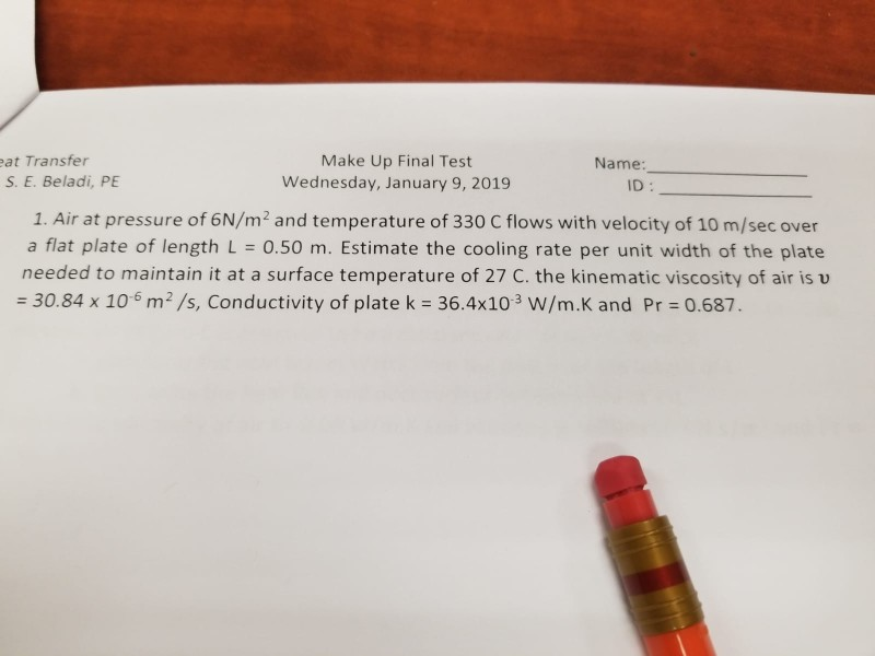 at Transfer S. E. Beladi, PE Make Up Final Test Wednesday, January 9, 2019 Name ID : 1. Air at pressure of 6N/m 2 and temperature of 330 C flows with velocity of 10 m/sec over a flat plate of length L 0.50 m. Estimate the cooling rate per unit width of the plate needed to maintain it at a surface temperature of 27 C. the kinematic viscosity of air is v 30.84 x 106 m2/s, Conductivity of plate k 36.4x103 W/m.K and Pr 0.687