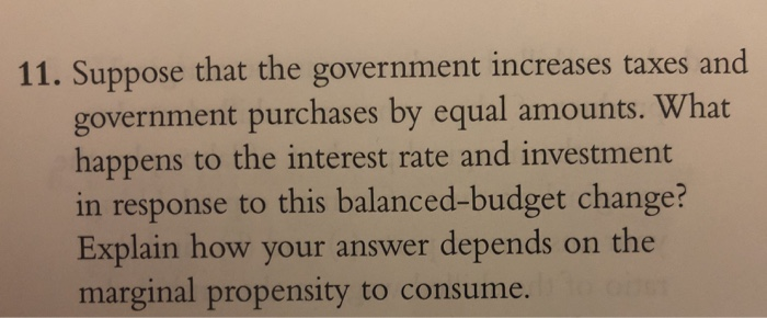 11. Suppose that the government increases taxes and government purchases by equal amounts. What happens to the interest rate and investment in response to this balanced-budget change? Explain how your answer depends on the marginal propensity to consume