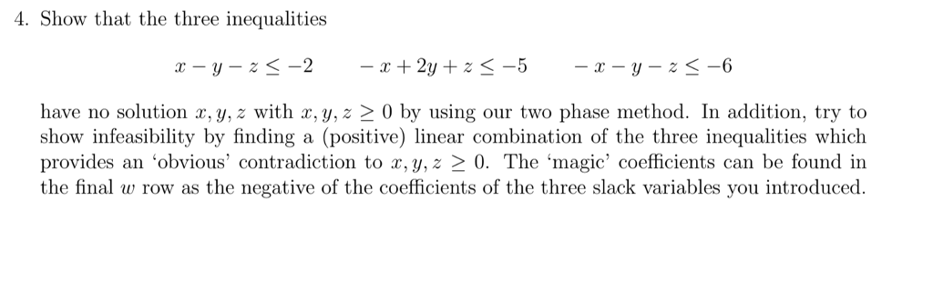4. Show that the three inequalities have no solution x, y, z with x, y, z 2 0 by using our two phase method. In addition, try to show infeasibility by finding a (positive) linear combination of the three inequalities which provides an obvious contradiction to r, y,z 2 0. The magic coefficients can be found in the final w row as the negative of the coefficients of the three slack variables you introduced