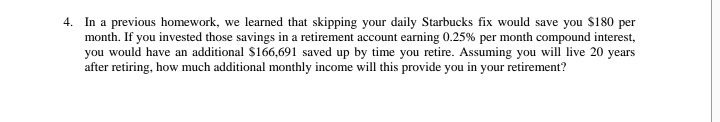 4. In a previous homework, we learned that skipping your daily Starbucks fix would save you S180 per month. If you invested those savings in a retirement account earning 0.25% per month compound interest, you would have an additional S166,691 saved up by time you retire. Assuming you will live 20 years after retiring, how much additional monthly income will this provide you in your retirement?