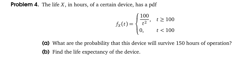 Problem 4. The life X, in hours, of a certain device, has a pdf 100 0, < 100 (a) What are the probability that this device will survive 150 hours of operation? (b) Find the life expectancy of the device.