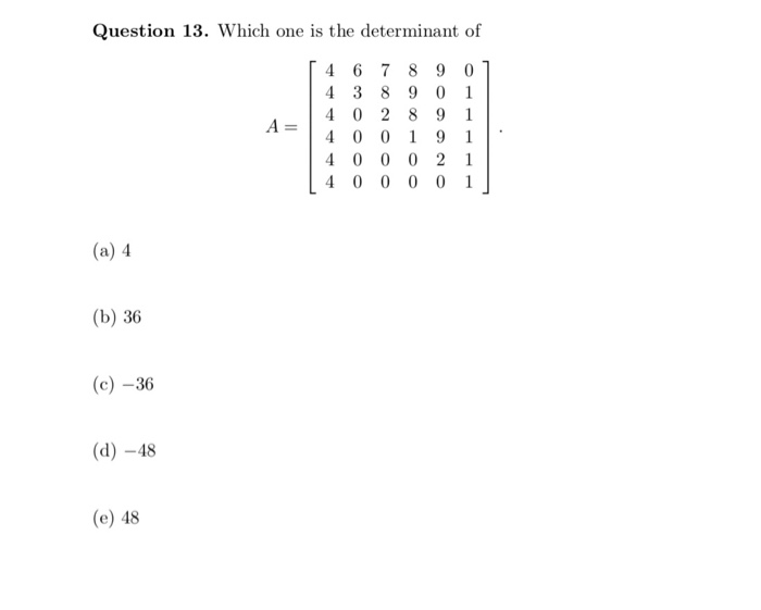 Question 13. Which one is the determinant of 4 6 7 89 0 4 3 8 9 0 1 4 0 2 8 9 1 4000 01 (a) 4 (b) 36 (c)-36 (d) -48 (e) 48