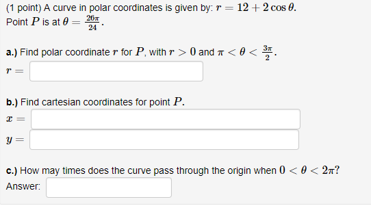 (1 point) A curve in polar coordinates is given by: r Point P is at θ 20 12 + 2 cos 0. 24 a.) Find polar coordinate r for P, with r > 0 and π < θ < b.) Find cartesian coordinates for point P. C.) How may times does the curve pass through the ongin when 0 〈 θ 〈 2π? Answer