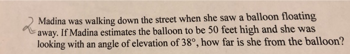 Madina was walking down the street when she saw a balloon floating away. If Madina estimates the balloon to be 50 feet high a