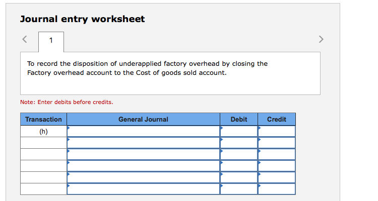 Journal entry worksheet To record the disposition of underapplied factory overhead by closing the Factory overhead account to the Cost of goods sold account. Note: Enter debits before credits. Transaction General Journal Debit Credit