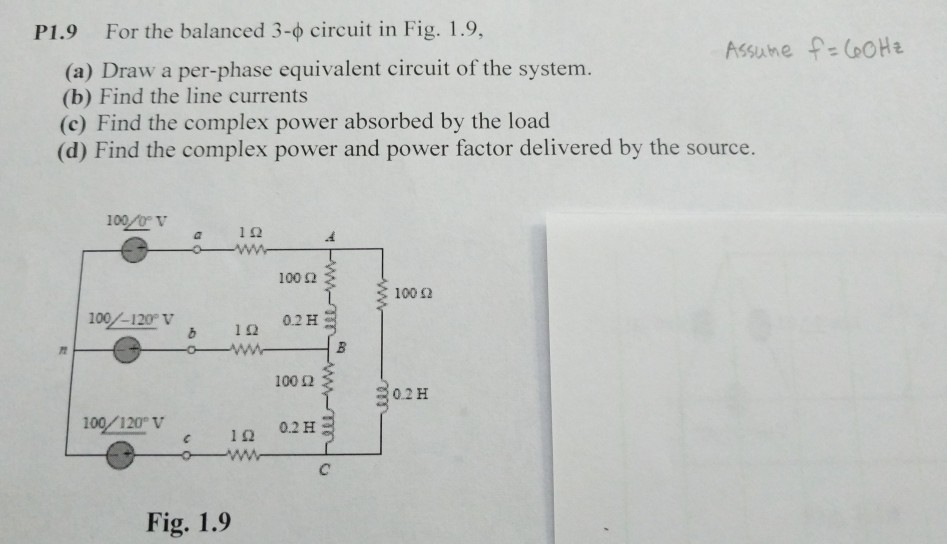 P1.9 For the balanced 3-4 circuit in Fig. 1.9, (o) Draw a per- phase equivalent circuit of the system. (b) Find the line currents (c) Find the complex power absorbed by the load (d) Find the complex power and power factor delivered by the source. 100 0P v 100 Ω 100 Ω 0.2H 100 Ω 0.2 H 100.2H Fig. 1.9