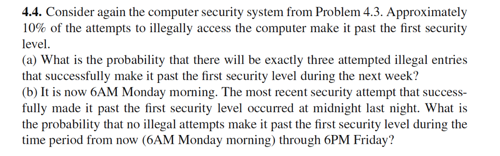 4.4. Consider again the computer security system from Problem 4.3. Approximately 10% of the attempts to illegally access the computer make it past the first security level. (a) What is the probability that there will be exactly three attempted illegal entries that successfully make it past the first security level during the next week? (b) It is now 6AM Monday morning. The most recent security attempt that success- fully made it past the first security level occurred at midnight last night. What is the probability that no illegal attempts make it past the first security level during the time period from now (6AM Monday morning) through 6PM Friday?